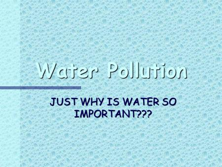 Water Pollution JUST WHY IS WATER SO IMPORTANT???.