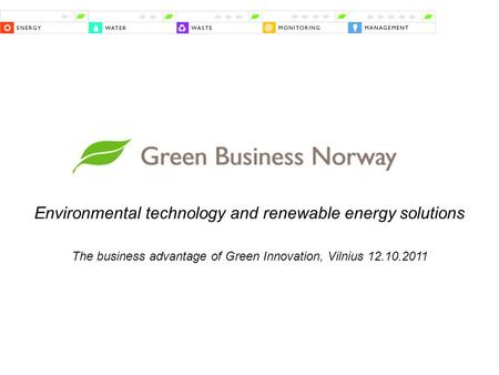 Environmental technology and renewable energy solutions The business advantage of Green Innovation, Vilnius 12.10.2011.