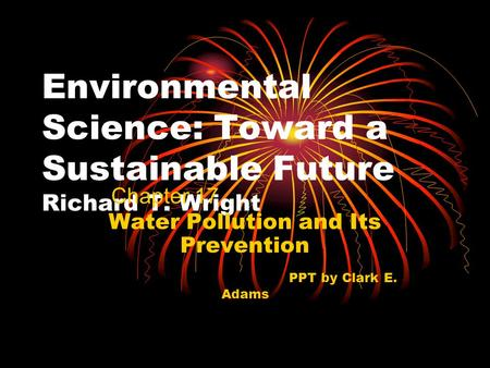 Environmental Science: Toward a Sustainable Future Richard T. Wright Water Pollution and Its Prevention PPT by Clark E. Adams Chapter 17.