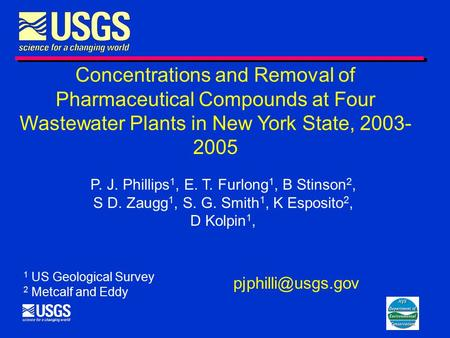 Concentrations and Removal of Pharmaceutical Compounds at Four Wastewater Plants in New York State, 2003- 2005 P. J. Phillips 1, E. T. Furlong 1, B Stinson.