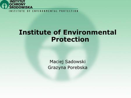 Institute of Environmental Protection Maciej Sadowski Grazyna Porebska.