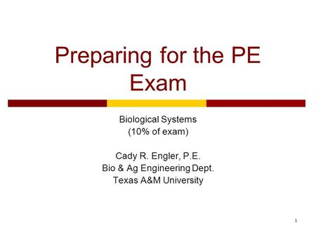 1 Preparing for the PE Exam Biological Systems (10% of exam) Cady R. Engler, P.E. Bio & Ag Engineering Dept. Texas A&M University.