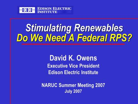 Stimulating Renewables Do We Need A Federal RPS? David K. Owens Executive Vice President Edison Electric Institute NARUC Summer Meeting 2007 July 2007.