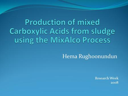 Hema Rughoonundun Research Week 2008. Outline of Presentation The MixAlco Process Introduction Sludge Materials and Methods Results Fermentation of sludge.