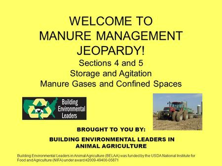 BROUGHT TO YOU BY: BUILDING ENVIRONMENTAL LEADERS IN ANIMAL AGRICULTURE WELCOME TO MANURE MANAGEMENT JEOPARDY! Sections 4 and 5 Storage and Agitation Manure.