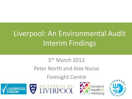 Liverpool: An Environmental Audit Interim Findings 5 th March 2013 Peter North and Alex Nurse Foresight Centre.