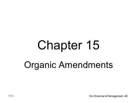 T15-1 Soil Science & Management, 4E Chapter 15 Organic Amendments.
