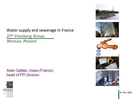 Alain Gallais, Insee (France) head of PPI division 4 th Oct 2012 27 th Voorburg Group Warsaw, Poland Water supply and sewerage in France.