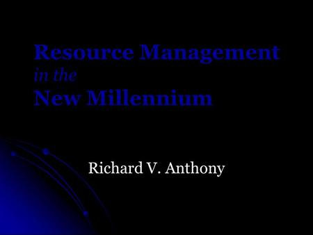 Resource Management in the New Millennium Richard V. Anthony.