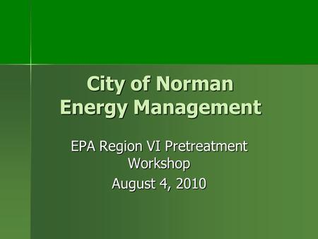 City of Norman Energy Management EPA Region VI Pretreatment Workshop August 4, 2010.
