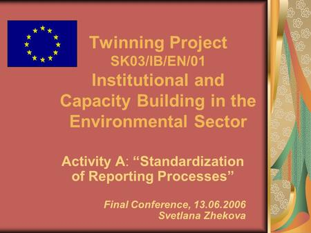 "Twinning Project SK03/IB/EN/01 Institutional and Capacity Building in the Environmental Sector Activity A: ""Standardization of Reporting Processes"" Final."