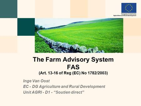 "Inge Van Oost EC - DG Agriculture and Rural Development Unit AGRI - D1 - ""Soutien direct"" The Farm Advisory System FAS (Art. 13-16 of Reg (EC) No 1782/2003)"