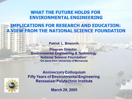 WHAT THE FUTURE HOLDS FOR ENVIRONMENTAL ENGINEERING IMPLICATIONS FOR RESEARCH AND EDUCATION: A VIEW FROM THE NATIONAL SCIENCE FOUNDATION Patrick L. Brezonik.