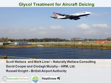 Glycol Treatment for Aircraft Deicing Scott Wallace and Mark Liner – Naturally Wallace Consulting David Cooper and Clodagh Murphy – ARM, Ltd. Russell Knight.