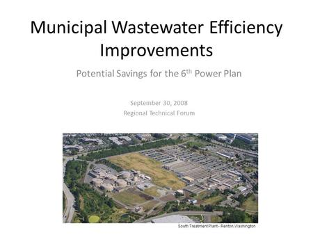 Municipal Wastewater Efficiency Improvements Potential Savings for the 6 th Power Plan September 30, 2008 Regional Technical Forum South Treatment Plant.