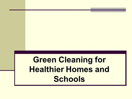 Green Cleaning for Healthier Homes and Schools. 2 Why Switch to Green Cleaning? Research tells us that frequent users of conventional cleaning and disinfecting.