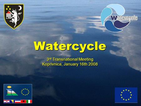 Watercycle 3 rd Transnational Meeting Koprivnica, January 16th 2008 Watercycle 3 rd Transnational Meeting Koprivnica, January 16th 2008.