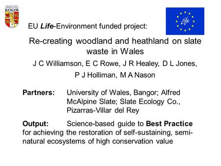 EU Life-Environment funded project: Re-creating woodland and heathland on slate waste in Wales J C Williamson, E C Rowe, J R Healey, D L Jones, P J Holliman,