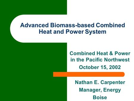 Advanced Biomass-based Combined Heat and Power System Combined Heat & Power in the Pacific Northwest October 15, 2002 Nathan E. Carpenter Manager, Energy.
