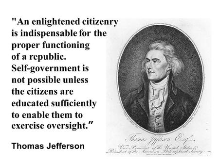 An enlightened citizenry is indispensable for the proper functioning of a republic. Self-government is not possible unless the citizens are educated sufficiently.