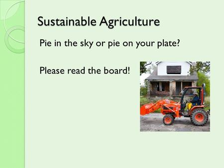 Sustainable Agriculture Pie in the sky or pie on your plate? Please read the board!