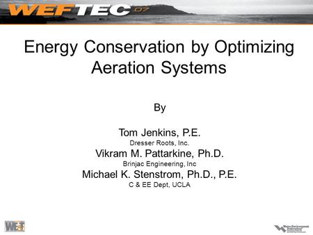 Energy <strong>Conservation</strong> by Optimizing Aeration Systems By Tom Jenkins, P.E. Dresser Roots, Inc. Vikram M. Pattarkine, Ph.D. Brinjac Engineering, Inc Michael.