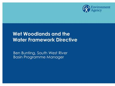 Wet Woodlands and the Water Framework Directive Ben Bunting, South West River Basin Programme Manager.