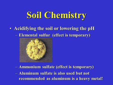 Soil Chemistry Acidifying the soil or lowering the pHAcidifying the soil or lowering the pH –Elemental sulfur (effect is temporary) –Ammonium sulfate (effect.