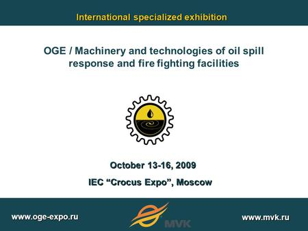 "IEC ""Crocus Expo"", Moscow October 13-16, 2009 International specialized exhibition www.oge-expo.ru www.mvk.ru OGE / Machinery and technologies of oil spill."