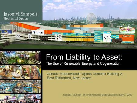 Jason M. Sambolt Mechanical Option The Use of Renewable Energy and Cogeneration From Liability to Asset: Xanadu Meadowlands Sports Complex Building A East.