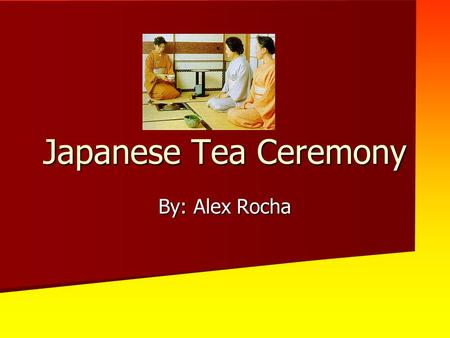 Japanese Tea Ceremony By: Alex Rocha. Step 1 This tea ceremony will be in honor of the sun, so it must be done while the sun is out and shining directly.