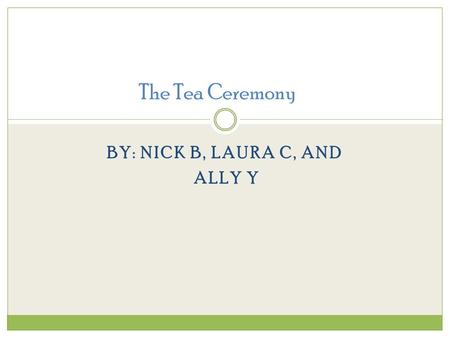 BY: NICK B, LAURA C, AND ALLY Y The Tea Ceremony.