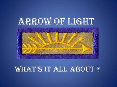 Arrow of Light What's it all about ?. Purpose:  There is no written instructions on the bridging of boys from webelos to boy scouts.  Typically information.