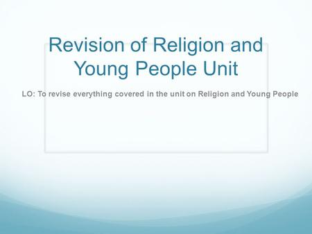 Revision of Religion and Young People Unit LO: To revise everything covered in the unit on Religion and Young People.