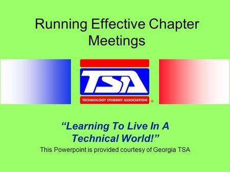 "Running Effective Chapter Meetings ""Learning To Live In A Technical World!"" This Powerpoint is provided courtesy of Georgia TSA."