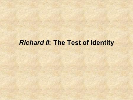 Richard II: The Test of Identity. Recapping of Last Class: Or, Siting/Sighting Richard II A characterization of the High Renaissance sensibility: an at.