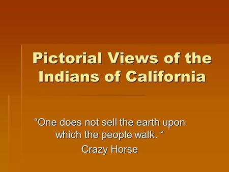 "Pictorial Views of the Indians of California ""One does not sell the earth upon which the people walk. "" Crazy Horse."