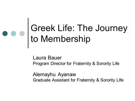 Greek Life: The Journey to Membership Laura Bauer Program Director for Fraternity & Sorority Life Alemayhu Ayanaw Graduate Assistant for Fraternity & Sorority.