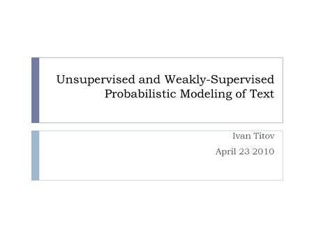 Unsupervised and Weakly-Supervised Probabilistic Modeling of Text Ivan Titov April 23 2010 TexPoint fonts used in EMF. Read the TexPoint manual before.