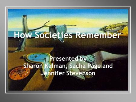 How Societies Remember Presented by Sharon Kalman, Sacha Page and Jennifer Stevenson.