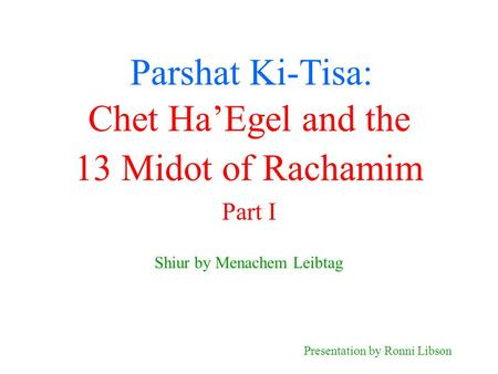 Parshat Ki-Tisa: Shiur by Menachem Leibtag Presentation by Ronni Libson Chet Ha'Egel and the 13 Midot of Rachamim Part I.