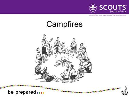 Campfires. Explain the role for the campfire in Scout training Describe the format of a campfire and important cautions Plan and run a balanced Scout.