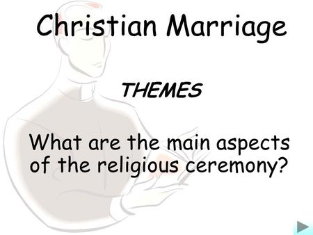 Christian Marriage THEMES What are the main aspects of the religious ceremony?