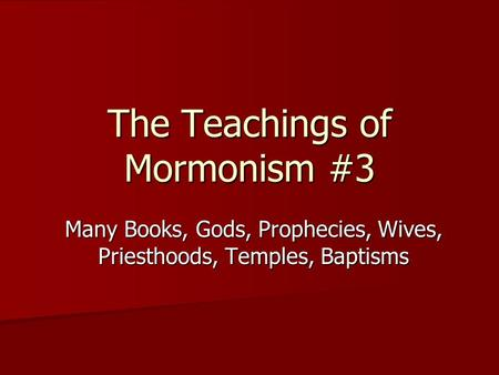 The Teachings of Mormonism #3 Many Books, Gods, Prophecies, Wives, Priesthoods, Temples, Baptisms.
