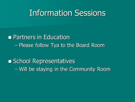 Information Sessions Partners in Education Partners in Education –Please follow Tya to the Board Room School Representatives School Representatives –Will.