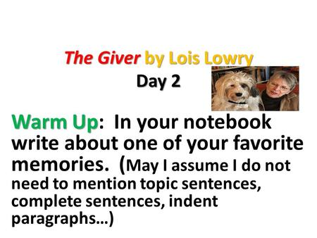 The Giver by Lois Lowry Day 2 Warm Up Warm Up: In your notebook write about one of your favorite memories. ( May I assume I do not need to mention topic.