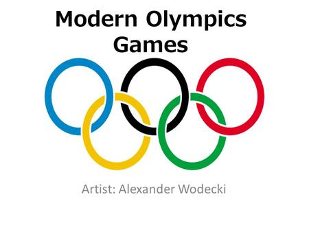 Modern Olympics Games Artist: Alexander Wodecki. Table of Contents Forerunners Changes and adaptations Winter Games Paralympics Youth Games Recent games.