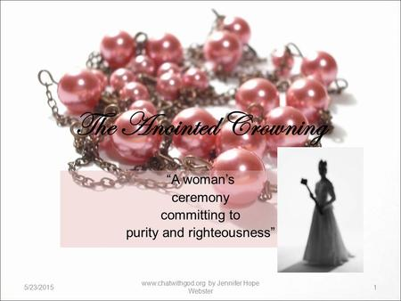 "The Anointed Crowning ""A woman's ceremony committing to purity and righteousness"" 5/23/20151 www.chatwithgod.org by Jennifer Hope Webster."