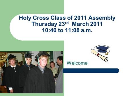 Holy Cross Class of 2011 Assembly Thursday 23 rd March 2011 10:40 to 11:08 a.m. Welcome.