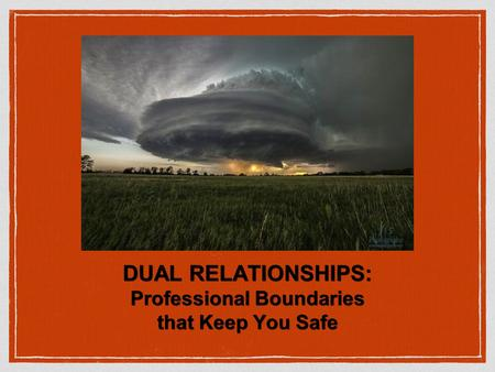 DUAL RELATIONSHIPS: Professional Boundaries that Keep You Safe.
